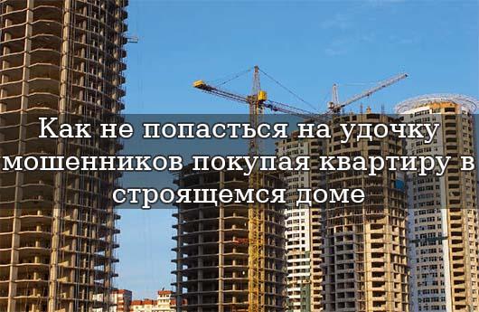 Как не попасться на удочку мошенников покупая квартиру в строящемся доме